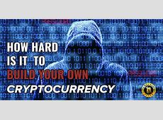 Do You Want To Know How Hard Is It To Build A Cryptocurrency?