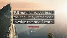 benjamin franklin quote tell me and i forget teach me