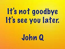 It Goodbye Checks Design Quot It S Not Goodbye It S See You Later Quot John Q