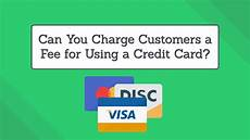 How Can I Charge Someones Credit Card Can You Charge Customers A Fee For Using A Credit Card