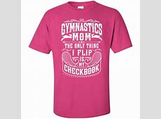Gymnastics Mom The only thing I flip is my checkbook T