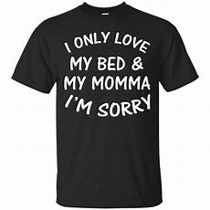 i only my bed and my momma i m sorry shirt