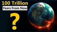 10 Years From Now This Is What Will Happen In The Next 100 Trillion Years