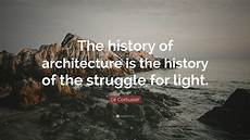 Le Corbusier Light Quote Le Corbusier Quote The History Of Architecture Is The