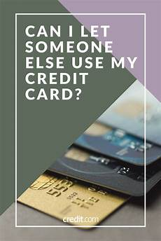 How Can I Charge Someones Credit Card Can I Let Someone Else Use My Credit Card My Credit Cards
