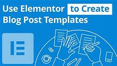 Creating A Template Use Elementor To Create A Blog Post Template Youtube