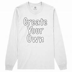 Design Your Own Long Sleeve Shirt Create Your Own Long Sleeve T Shirt Ebay