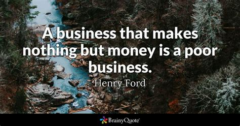 a business that makes nothing but money is a poor business