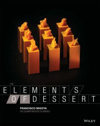 the elements of dessert edition 1 by francisco j migoya the culinary institute of america