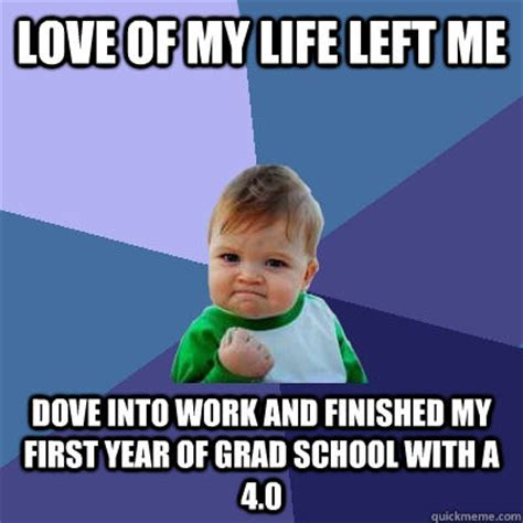 School Work Memes - love of my life left me dove into work and finished my