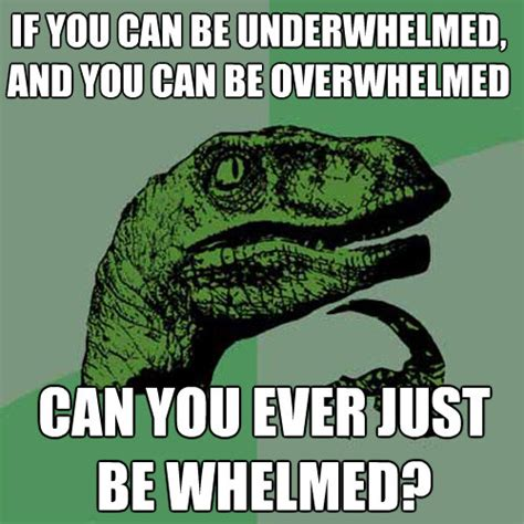 if you can be underwhelmed and you can be overwhelmed can