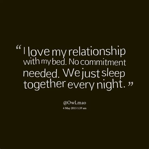 i love my bed i love my relationship with my bed no commitment needed we just sleep together