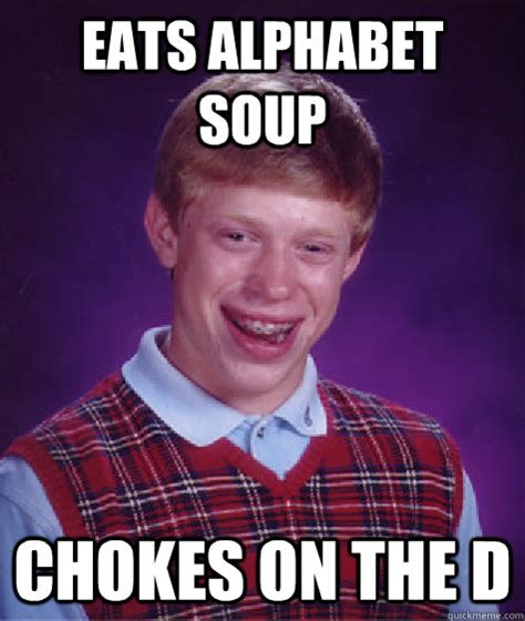 Alphabet Meme - eats alphabet soup chokes on the d bad luck brian