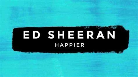 ed sheeran happier lirik terjemahan ed sheeran happier official music video 2017 youtube