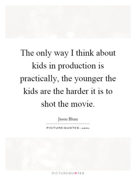 film production quotes the only way i think about kids in production is