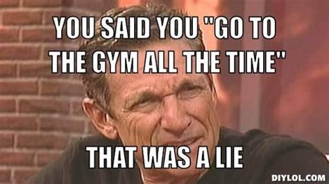 Maury Povich Lie Detector Meme - maury povich gym meme lie detector you said you quot go to