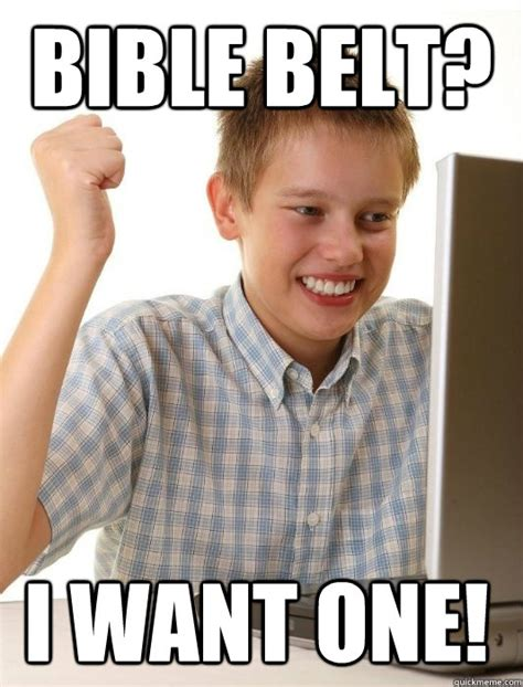 Bible Memes - bible belt i want one first day on the internet kid
