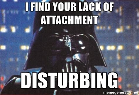 Find Meme - i find your lack of attachment disturbing darth vader