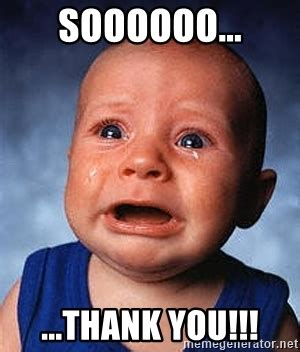 Thanks Baby Meme - soooooo thank you crying baby meme generator
