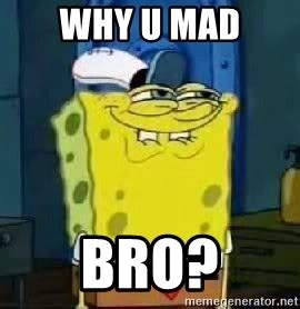 Why U Mad Meme - why u mad bro spongebob thread meme generator
