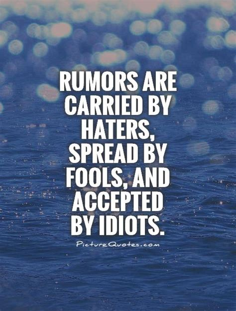 Rumors are carried by haters, spread by fools, and ...