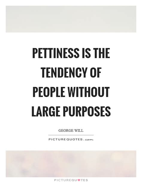 Picture Quotes Pettiness Is The Tendency Of Without Large Purposes