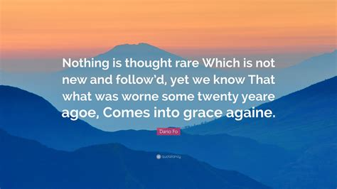 Nothing Is Thought Which Is Not New And Followd Yet We That What Was Worn Some Twenty Years Ago Comes Into Grace Again 2 9 by Dario Fo Quote Nothing Is Thought Which Is Not New