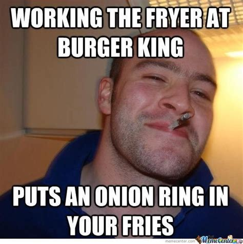 Hamburger Memes - working the fryer at burger king by fapfapfap123 meme center