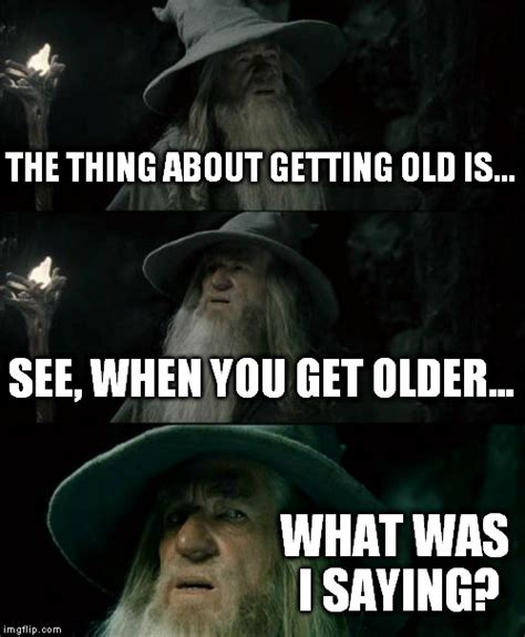 Getting Old Meme - confused gandalf meme imgflip