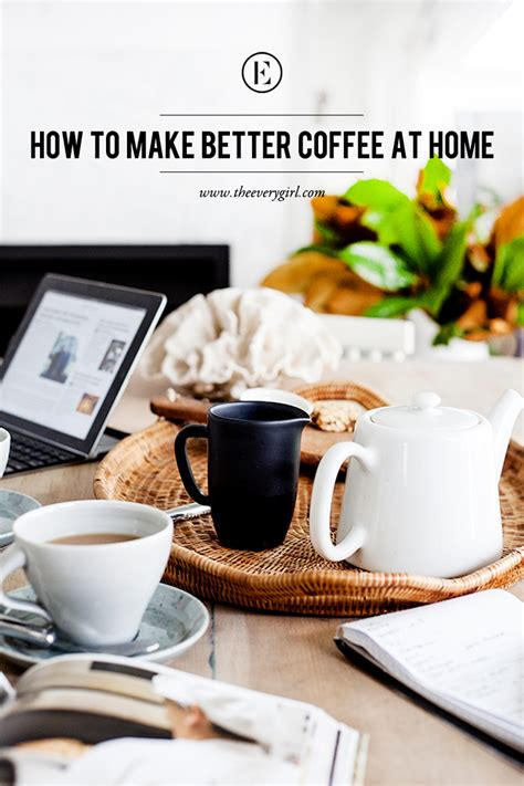 how to make better coffee at home the everygirl