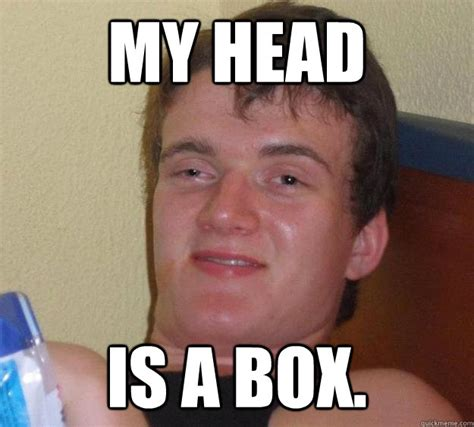 Head Memes - my head is a box 10 guy quickmeme