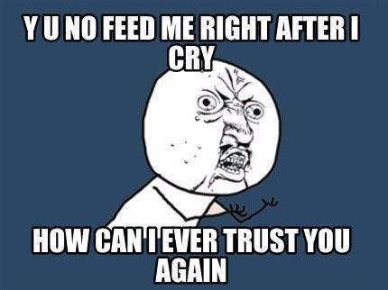 Yu No Meme Creator - meme creator y u no feed me right after i cry how can i