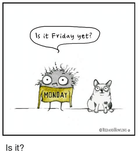 Is It Friday Yet Meme - is it friday yet monday oredandhowling is it meme on