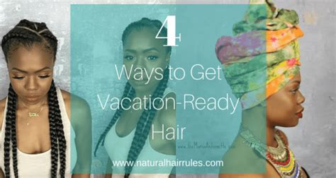 haircut before or after vacation 4 ways to get vacation ready hair natural hair rules