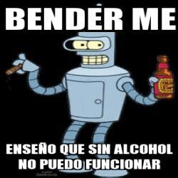 Meme Generator Bender - meme personalizado bender me ense 241 o que sin alcohol no