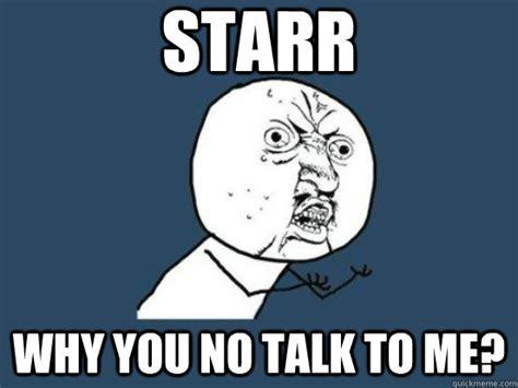 Why You No Call Me Meme - starr why you no talk to me starr why you no talk to me