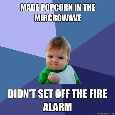 Alarm Meme - made popcorn in the mircrowave didn t set off the fire alarm success kid quickmeme