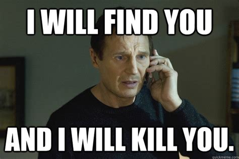 I Will Find You Meme - i will find you and i will kill you taken liam neeson