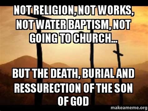 not but water not religion not works not water baptism not going to church but the