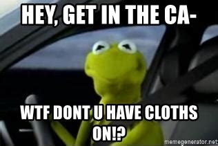 Kermit The Frog Meme Driving - hey get in the ca wtf dont u have cloths on kermit