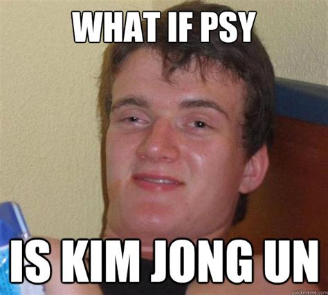 Psy Meme - what if psy is kim jong un 10 guy quickmeme