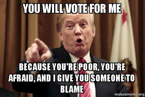 Vote For Me Meme - you will vote for me because you re poor you re afraid