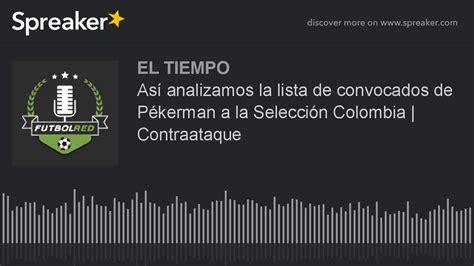 lista de convocados de la seleccion de colombia para el mundial de brasil 2014 as 237 analizamos la lista de convocados de p 233 kerman a la