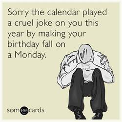 sorry the calendar played a cruel joke on you this year by your birthday fall on a monday
