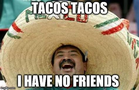 No New Friends Meme - happy mexican imgflip