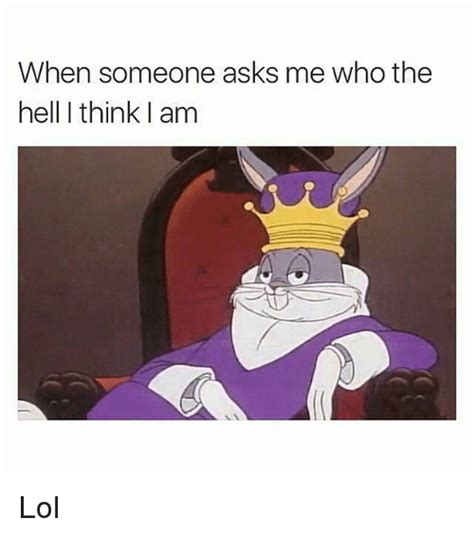 Funny Who Am I Memes - when someone asks me who the hell i think am lol funny