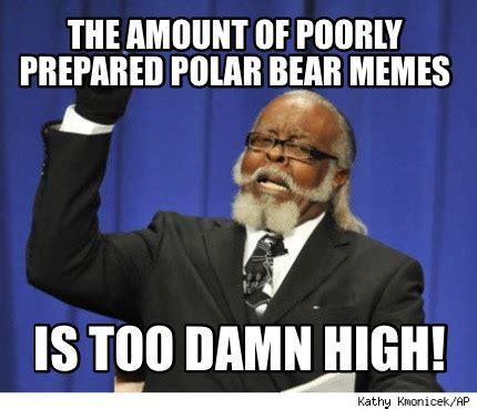 Is Too Damn High Meme - meme creator the amount of poorly prepared polar bear
