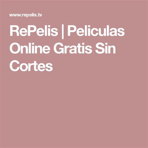 repelis peliculas online gratis sin cortes cine - Pelis Sin Cortes Online Gratis