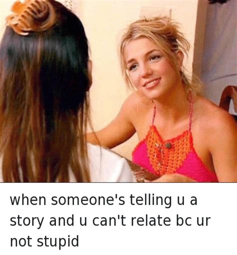 Britney Spears Meme - when someone s telling u a story and u can t relate bc ur