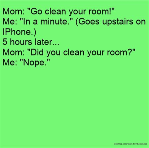 Did You Clean Your Room by Quot Go Clean Your Room Quot Me Quot In A Minute Quot Goes Upstairs On Iphone 5 Hours Later